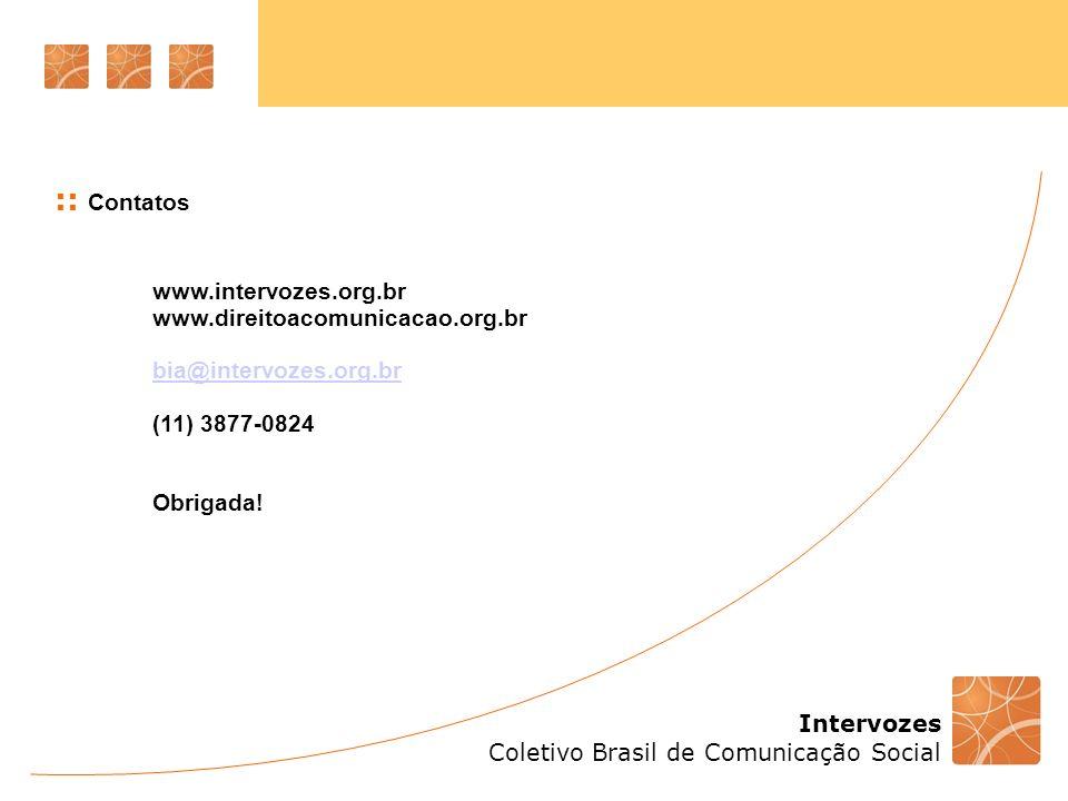 Intervozes Coletivo Brasil de Comunicação Social :: Contatos www.intervozes.org.br www.direitoacomunicacao.org.br bia@intervozes.org.br (11) 3877-0824