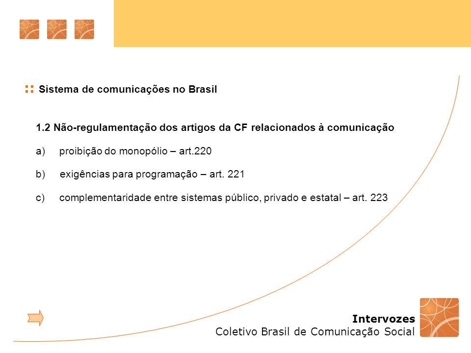 Intervozes Coletivo Brasil de Comunicação Social :: Sistema de comunicações no Brasil 1.7.2 Esfera pública midiática e democracia Arena de disputa e debate político Deve ser sempre um espaço plural e diverso, não apropriado por interesses meramente comerciais ou de governos.