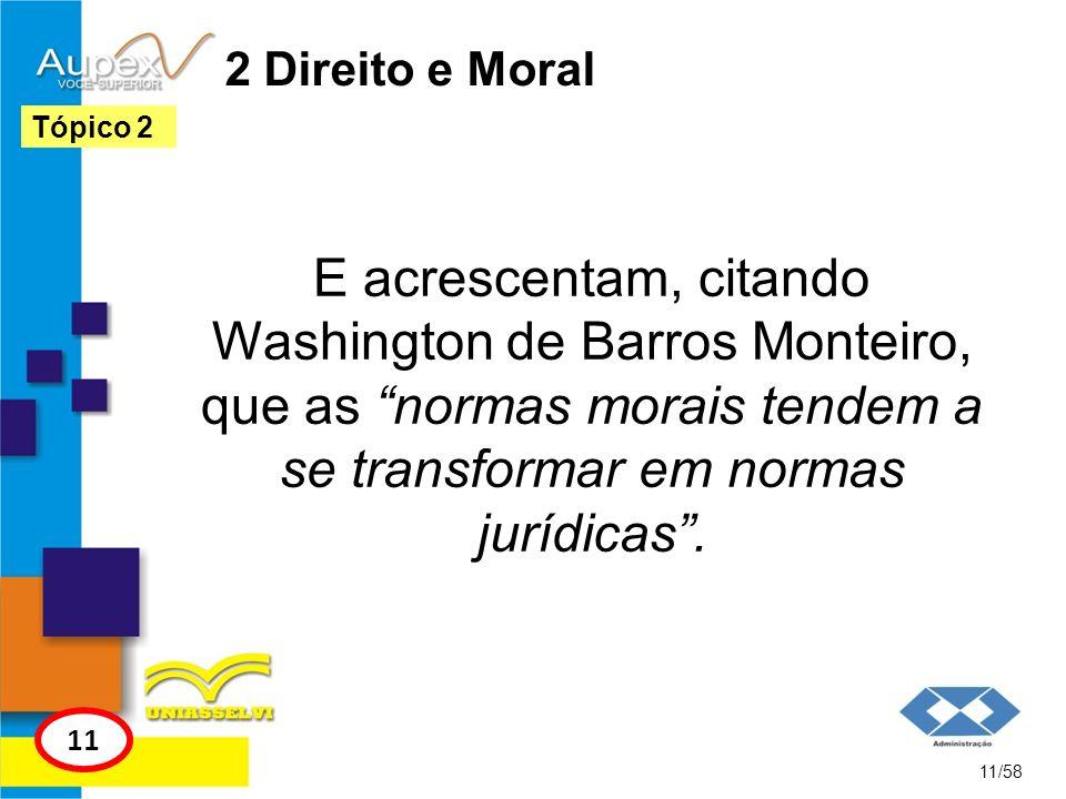 2 Direito e Moral E acrescentam, citando Washington de Barros Monteiro, que as normas morais tendem a se transformar em normas jurídicas. 11/58 Tópico