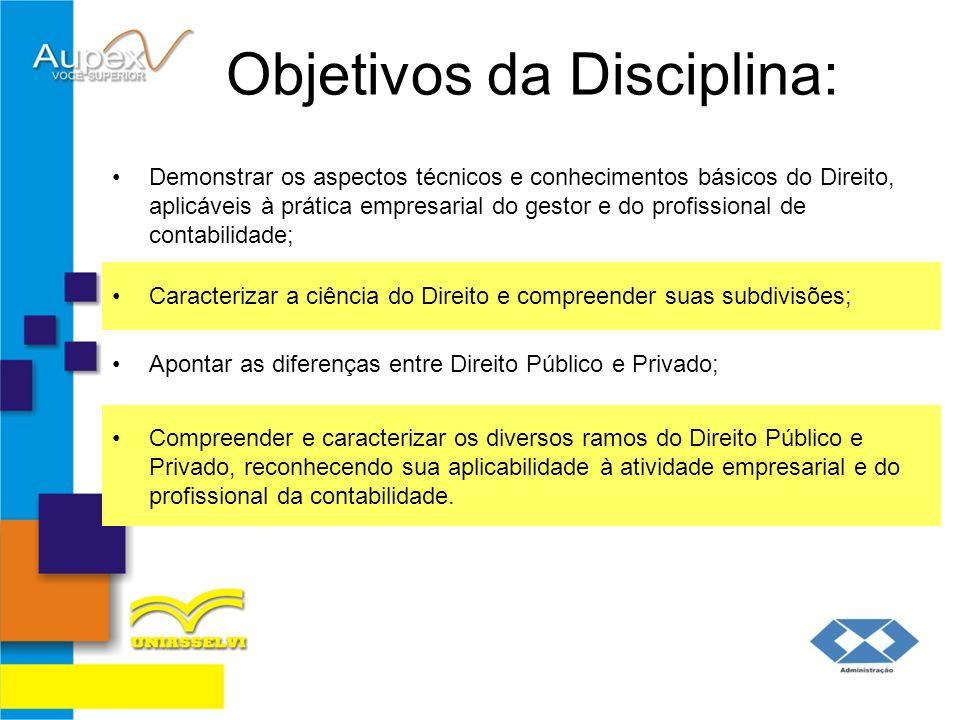 Objetivos da Disciplina: Demonstrar os aspectos técnicos e conhecimentos básicos do Direito, aplicáveis à prática empresarial do gestor e do profissio