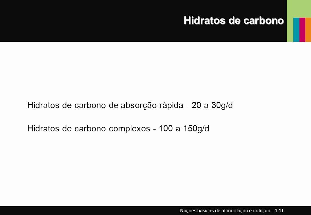 Hidratos de carbono Hidratos de carbono de absorção rápida - 20 a 30g/d Hidratos de carbono complexos - 100 a 150g/d Noções básicas de alimentação e n