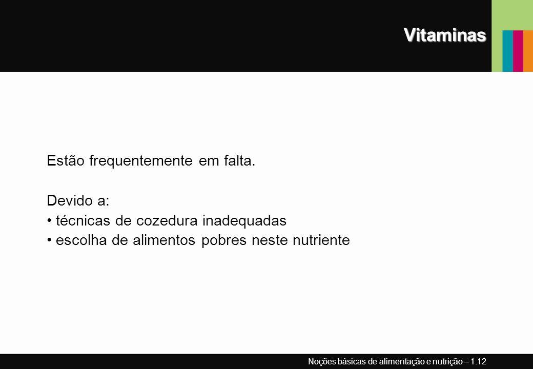 Vitaminas Estão frequentemente em falta. Devido a: técnicas de cozedura inadequadas escolha de alimentos pobres neste nutriente Noções básicas de alim