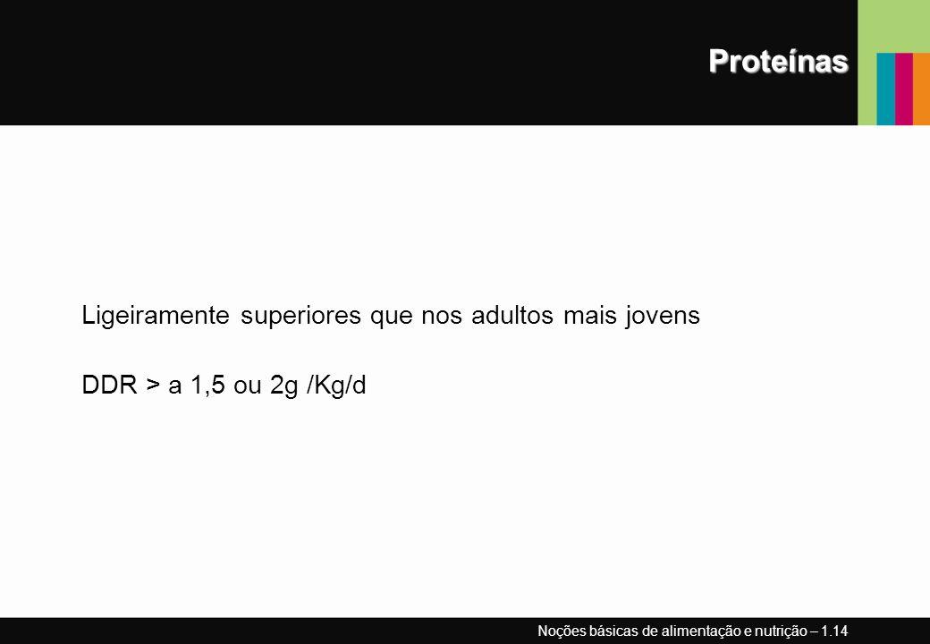 Proteínas Ligeiramente superiores que nos adultos mais jovens DDR > a 1,5 ou 2g /Kg/d Noções básicas de alimentação e nutrição – 1.14