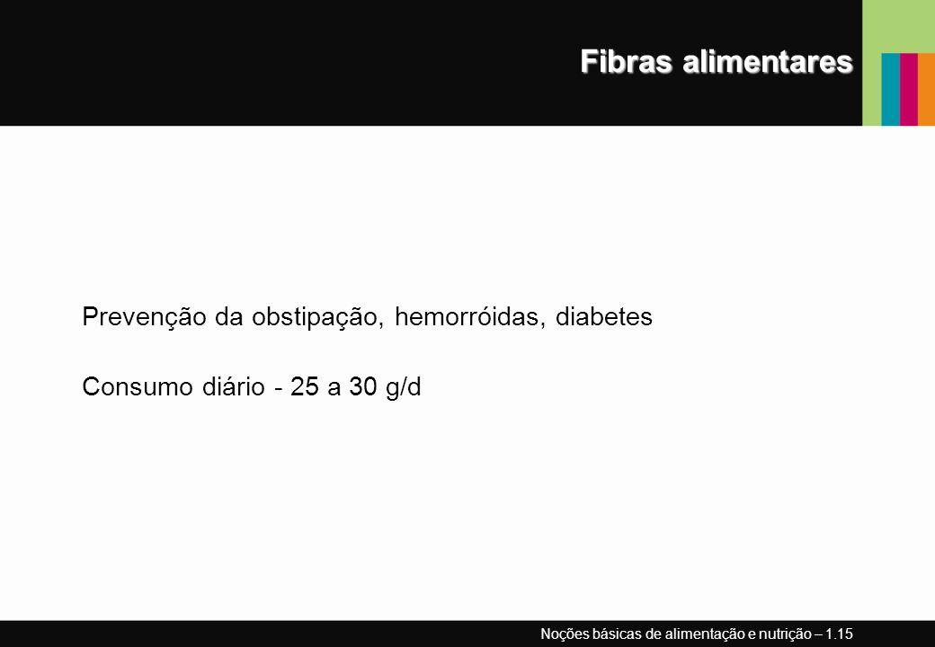 Fibras alimentares Prevenção da obstipação, hemorróidas, diabetes Consumo diário - 25 a 30 g/d Noções básicas de alimentação e nutrição – 1.15