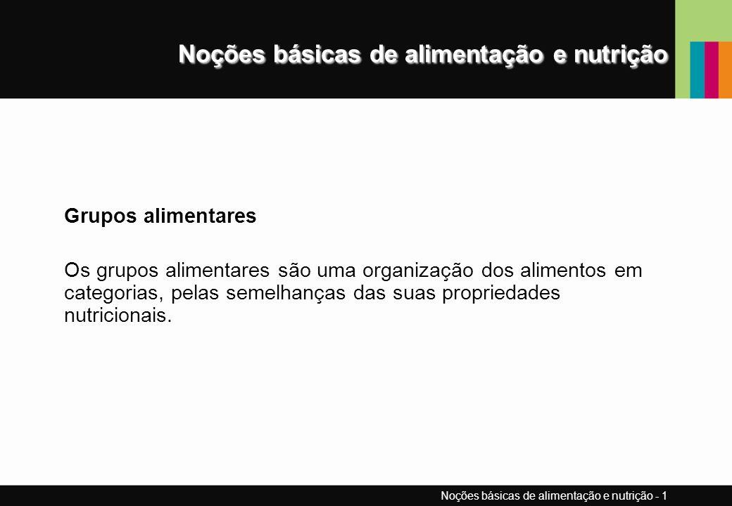 Noções básicas de alimentação e nutrição Grupos alimentares Os grupos alimentares são uma organização dos alimentos em categorias, pelas semelhanças das suas propriedades nutricionais.