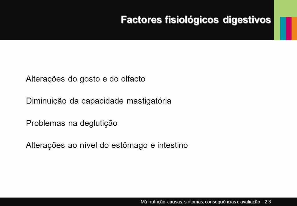 Factores fisiológicos digestivos Alterações do gosto e do olfacto Diminuição da capacidade mastigatória Problemas na deglutição Alterações ao nível do estômago e intestino Má nutrição: causas, sintomas, consequências e avaliação – 2.3