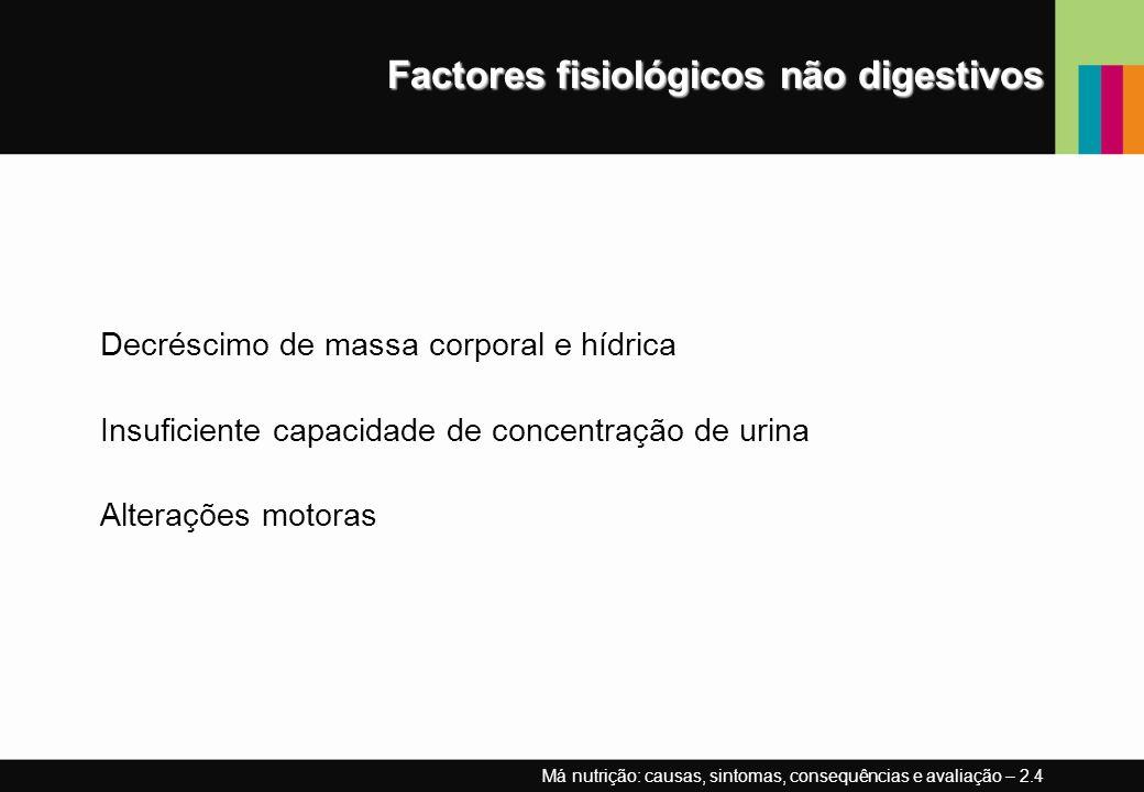 Factores fisiológicos não digestivos Decréscimo de massa corporal e hídrica Insuficiente capacidade de concentração de urina Alterações motoras Má nut