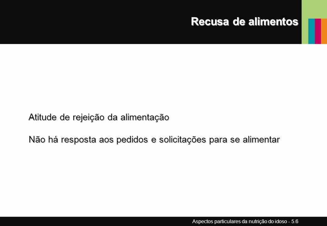 Recusa de alimentos Atitude de rejeição da alimentação Não há resposta aos pedidos e solicitações para se alimentar Aspectos particulares da nutrição do idoso - 5.6