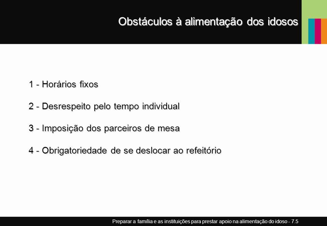 Obstáculos à alimentação dos idosos 1 - Horários fixos 2 - Desrespeito pelo tempo individual 3 - Imposição dos parceiros de mesa 4 - Obrigatoriedade de se deslocar ao refeitório Preparar a família e as instituições para prestar apoio na alimentação do idoso - 7.5