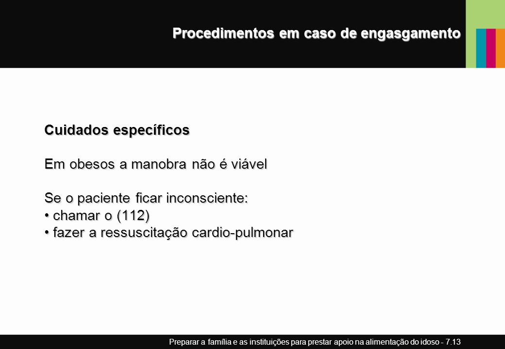 Procedimentos em caso de engasgamento Cuidados específicos Em obesos a manobra não é viável Se o paciente ficar inconsciente: chamar o (112) chamar o (112) fazer a ressuscitação cardio-pulmonar fazer a ressuscitação cardio-pulmonar Preparar a família e as instituições para prestar apoio na alimentação do idoso - 7.13