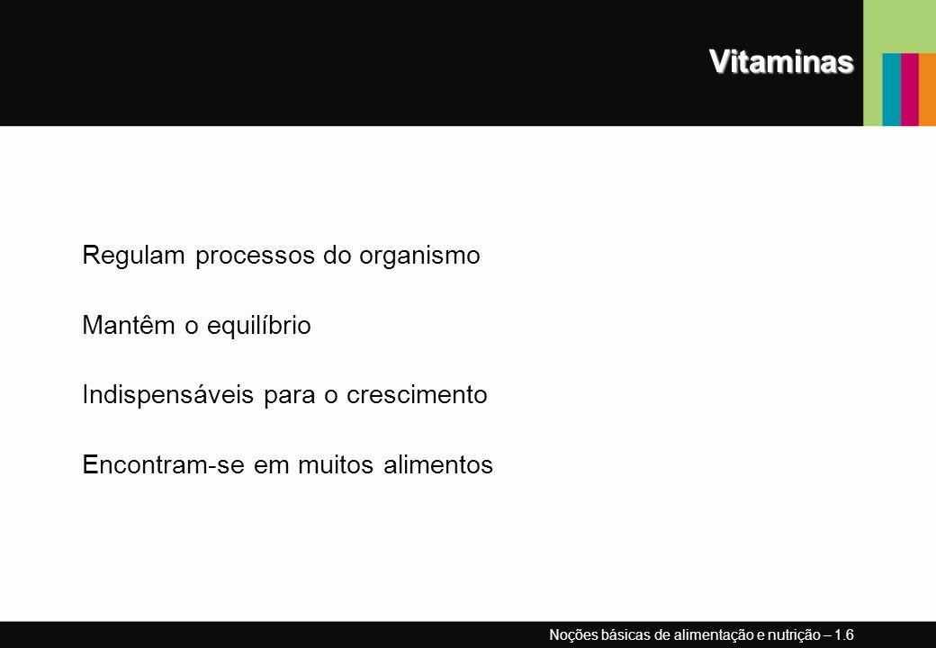 Vitaminas Regulam processos do organismo Mantêm o equilíbrio Indispensáveis para o crescimento Encontram-se em muitos alimentos Noções básicas de alim
