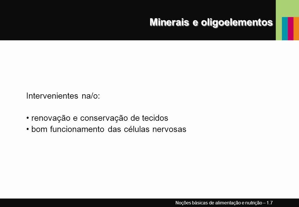 Minerais e oligoelementos Intervenientes na/o: renovação e conservação de tecidos bom funcionamento das células nervosas Noções básicas de alimentação