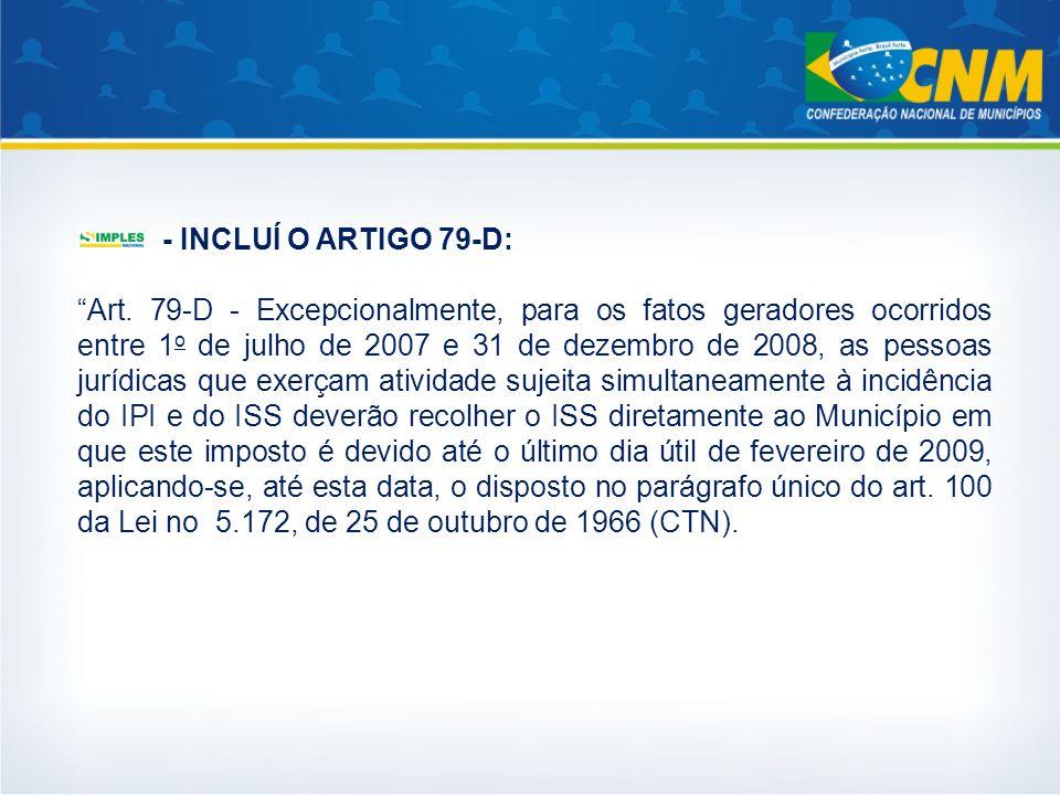 - INCLUÍ O ARTIGO 79-D: Art. 79-D - Excepcionalmente, para os fatos geradores ocorridos entre 1 o de julho de 2007 e 31 de dezembro de 2008, as pessoa