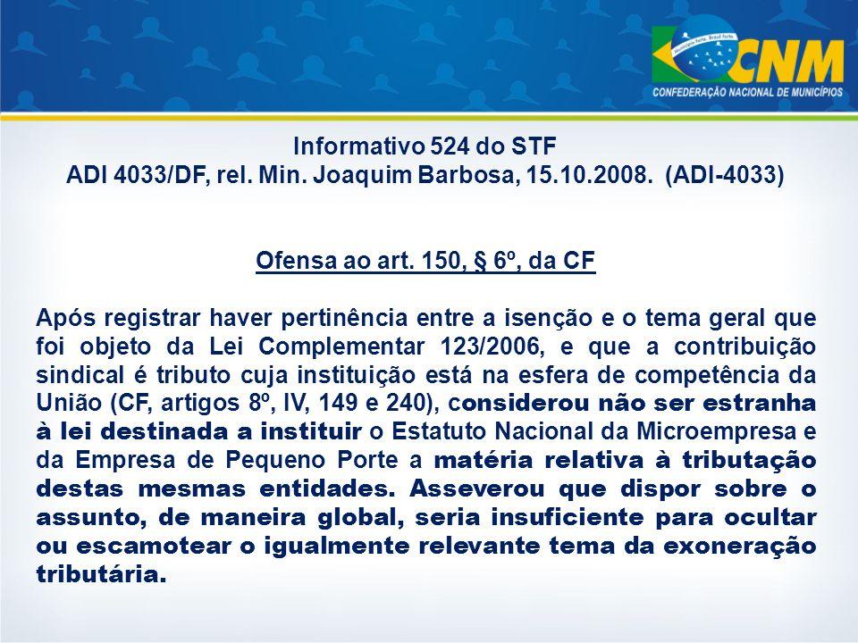 Informativo 524 do STF ADI 4033/DF, rel. Min. Joaquim Barbosa, 15.10.2008. (ADI-4033) Ofensa ao art. 150, § 6º, da CF Após registrar haver pertinência