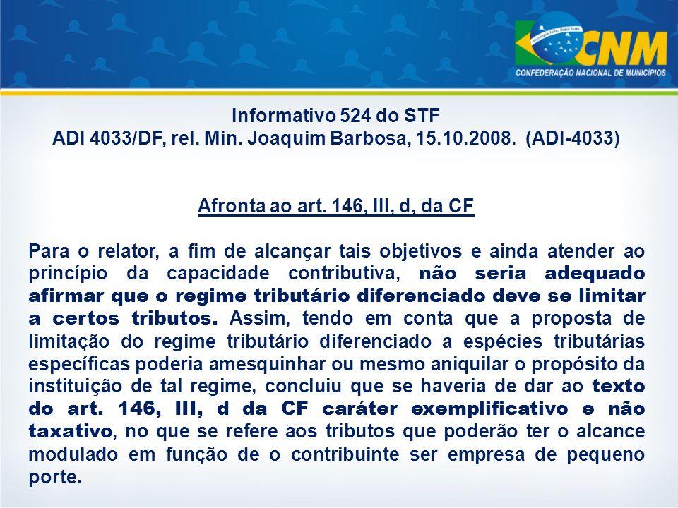 Informativo 524 do STF ADI 4033/DF, rel. Min. Joaquim Barbosa, 15.10.2008. (ADI-4033) Afronta ao art. 146, III, d, da CF Para o relator, a fim de alca