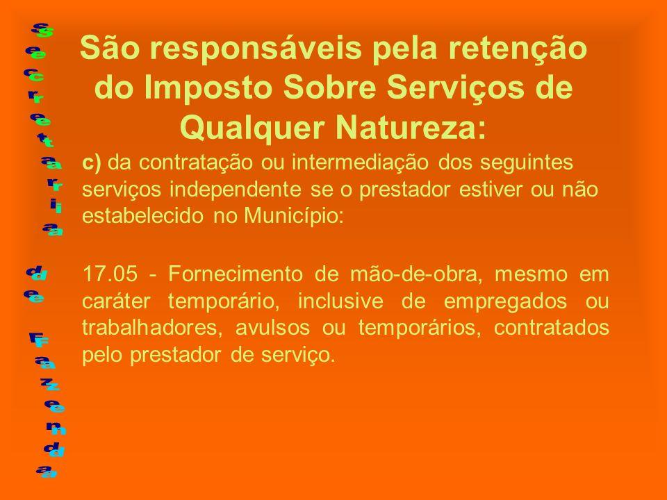 São responsáveis pela retenção do Imposto Sobre Serviços de Qualquer Natureza: c) da contratação ou intermediação dos seguintes serviços independente