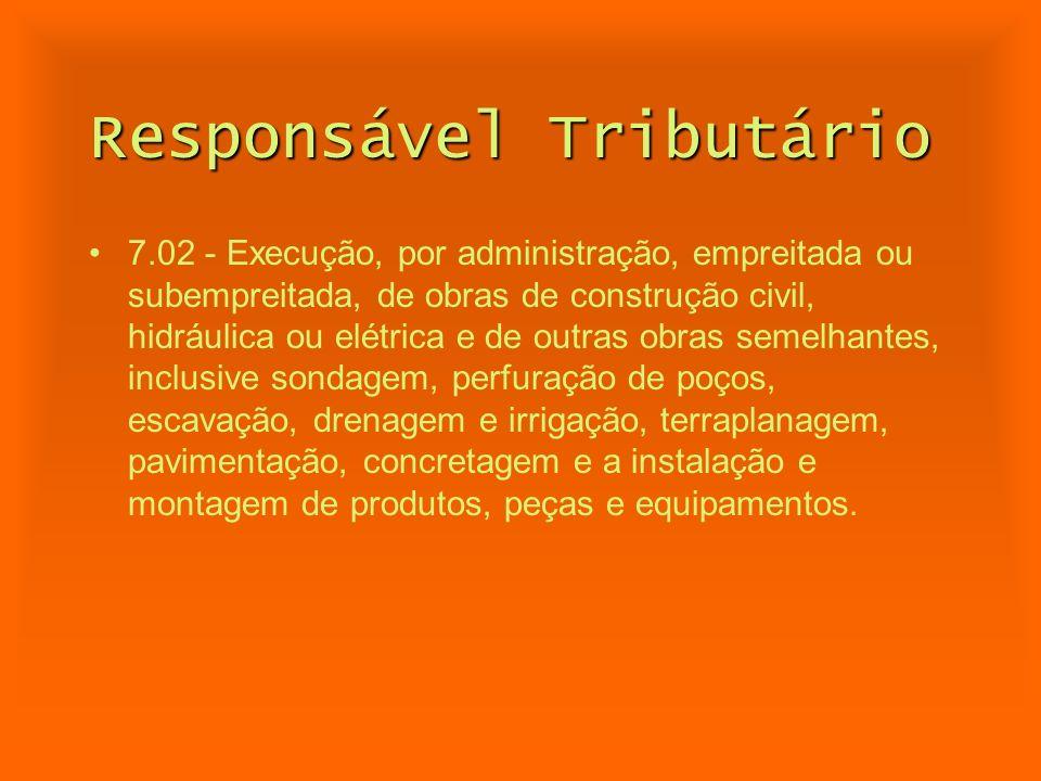 Responsável Tributário 7.02 - Execução, por administração, empreitada ou subempreitada, de obras de construção civil, hidráulica ou elétrica e de outr