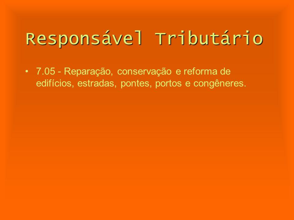 Responsável Tributário 7.05 - Reparação, conservação e reforma de edifícios, estradas, pontes, portos e congêneres.