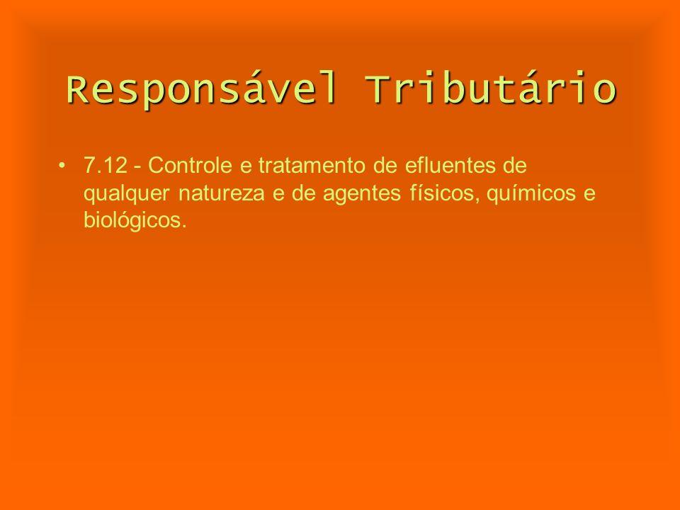 Responsável Tributário 7.12 - Controle e tratamento de efluentes de qualquer natureza e de agentes físicos, químicos e biológicos.