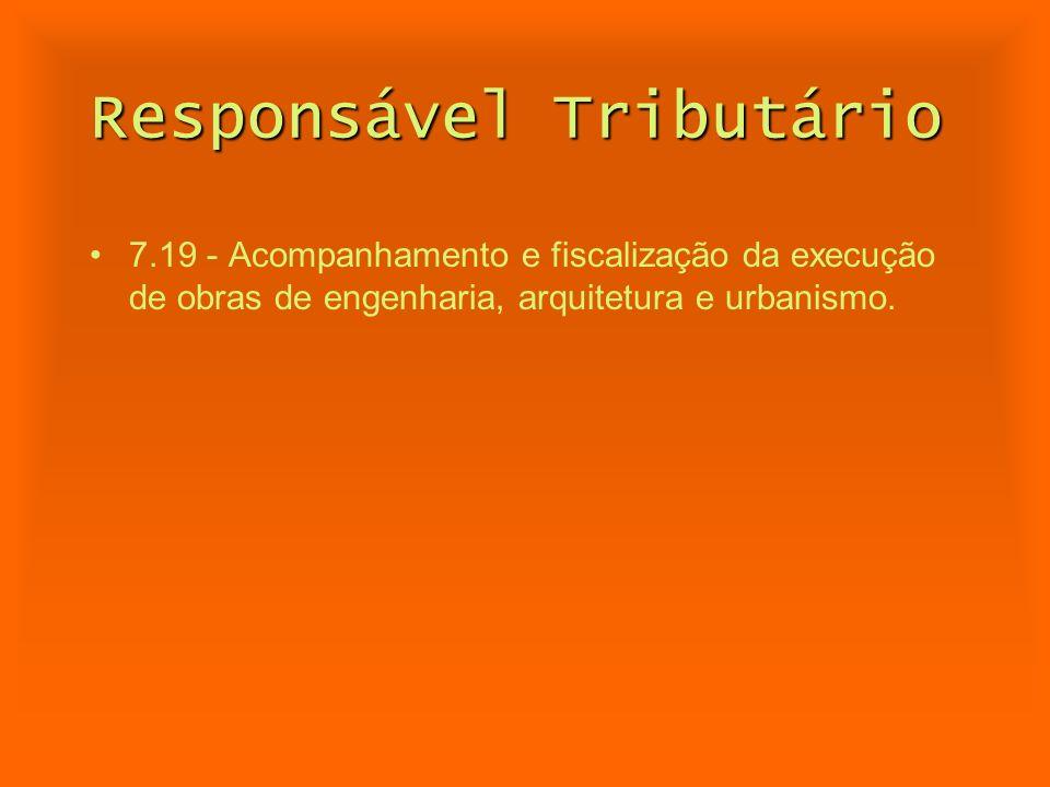 Responsável Tributário 7.19 - Acompanhamento e fiscalização da execução de obras de engenharia, arquitetura e urbanismo.