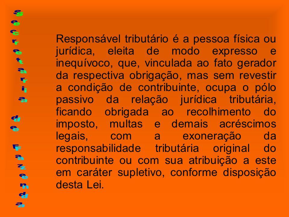 Responsável tributário é a pessoa física ou jurídica, eleita de modo expresso e inequívoco, que, vinculada ao fato gerador da respectiva obrigação, ma