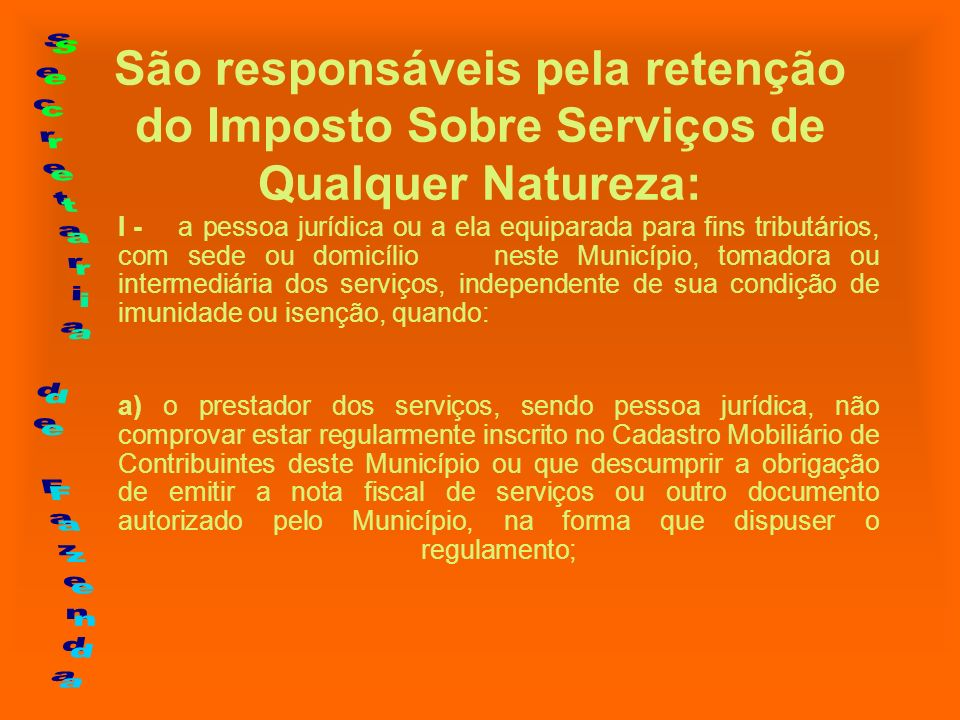 São responsáveis pela retenção do Imposto Sobre Serviços de Qualquer Natureza: b) o prestador dos serviços for profissional autônomo, na forma que dispuser o regulamento; (Decreto 11.851/2004 - Retenção Profissional Autônomo)