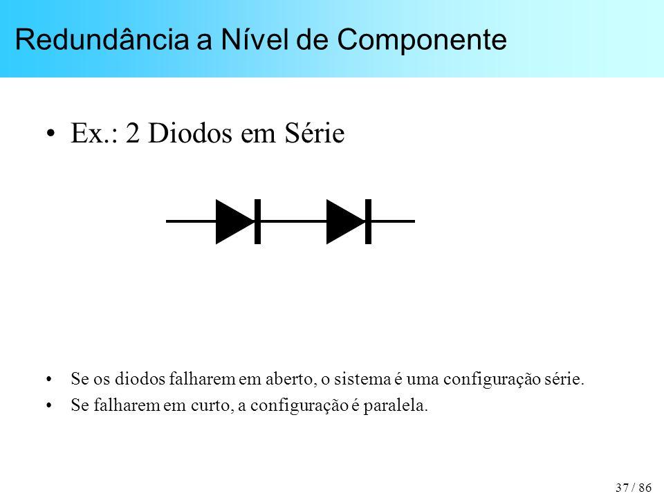 37 / 86 Redundância a Nível de Componente Ex.: 2 Diodos em Série Se os diodos falharem em aberto, o sistema é uma configuração série. Se falharem em c