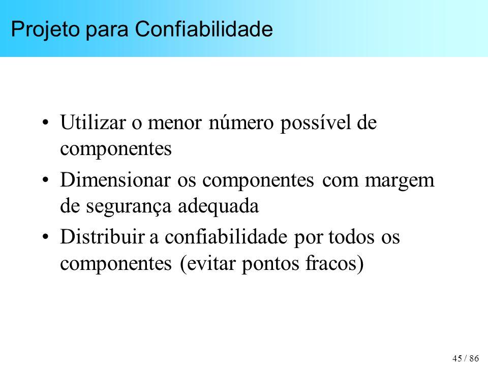 45 / 86 Projeto para Confiabilidade Utilizar o menor número possível de componentes Dimensionar os componentes com margem de segurança adequada Distribuir a confiabilidade por todos os componentes (evitar pontos fracos)