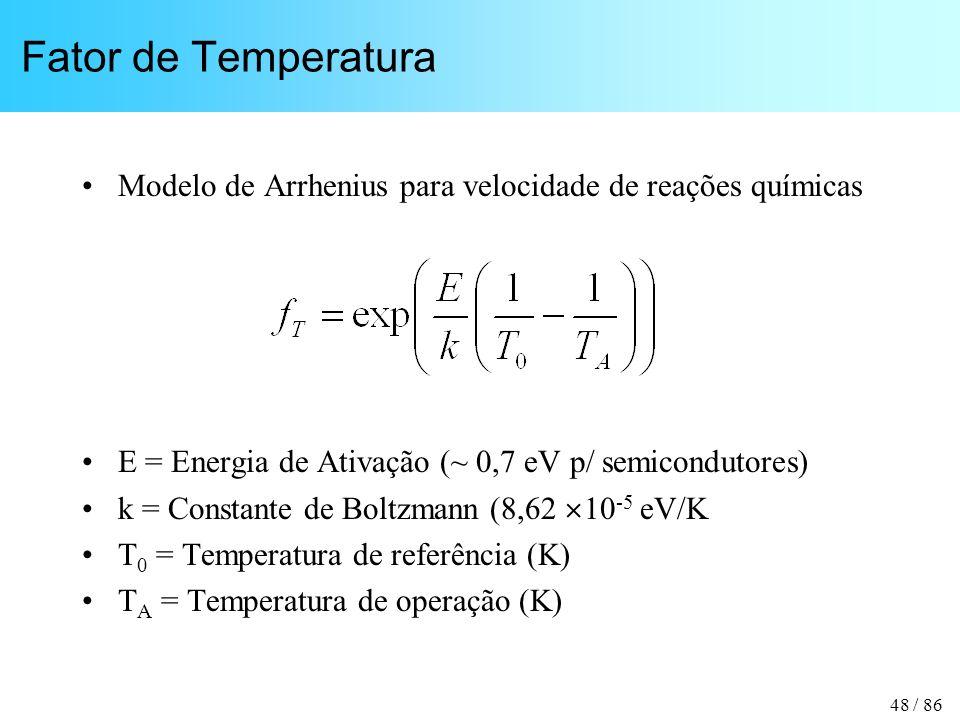 48 / 86 Fator de Temperatura Modelo de Arrhenius para velocidade de reações químicas E = Energia de Ativação (~ 0,7 eV p/ semicondutores) k = Constante de Boltzmann (8,62 10 -5 eV/K T 0 = Temperatura de referência (K) T A = Temperatura de operação (K)