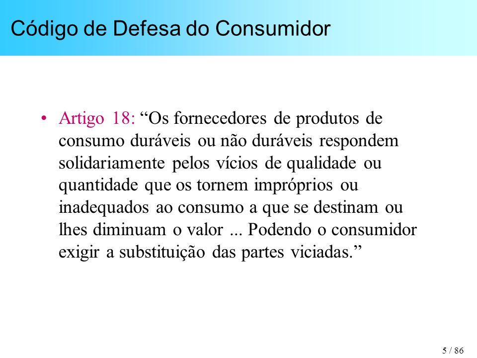 5 / 86 Código de Defesa do Consumidor Artigo 18: Os fornecedores de produtos de consumo duráveis ou não duráveis respondem solidariamente pelos vícios de qualidade ou quantidade que os tornem impróprios ou inadequados ao consumo a que se destinam ou lhes diminuam o valor...