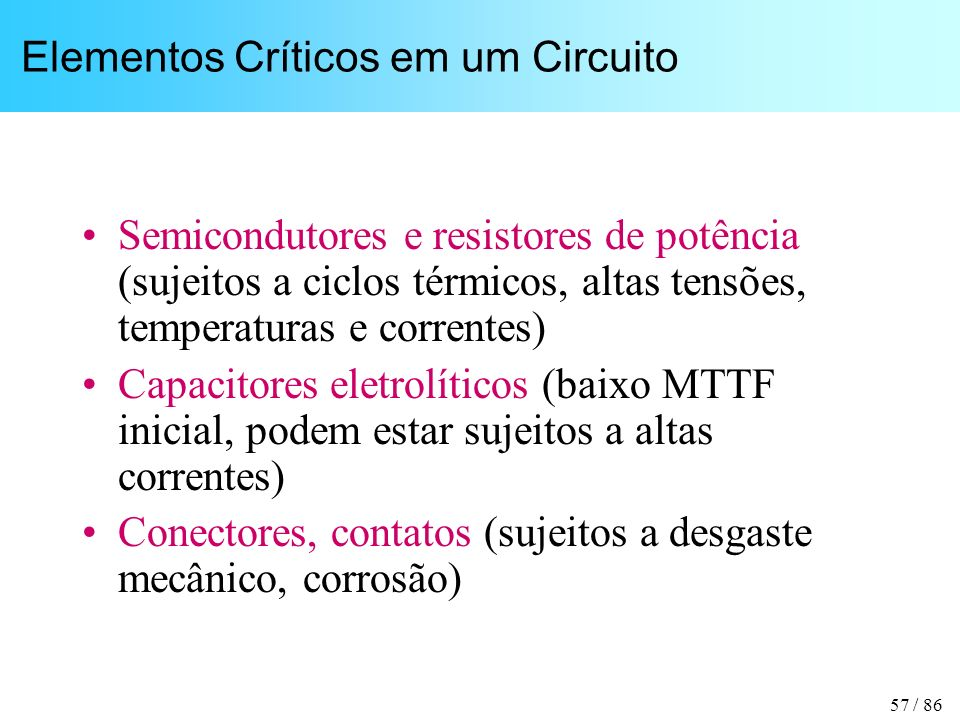 57 / 86 Elementos Críticos em um Circuito Semicondutores e resistores de potência (sujeitos a ciclos térmicos, altas tensões, temperaturas e correntes
