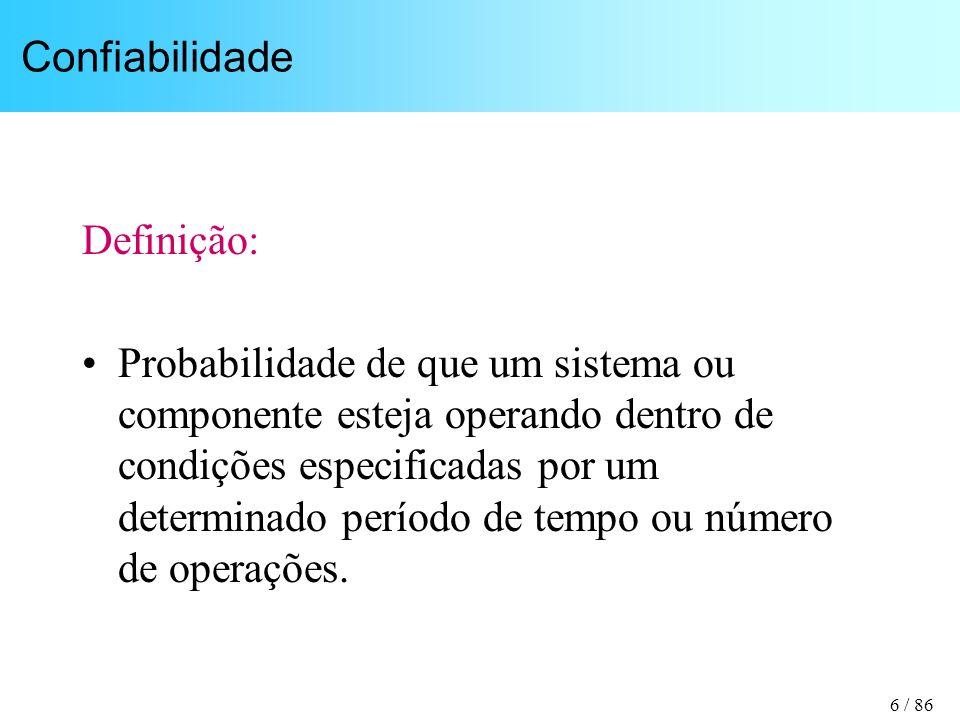 6 / 86 Confiabilidade Definição: Probabilidade de que um sistema ou componente esteja operando dentro de condições especificadas por um determinado pe