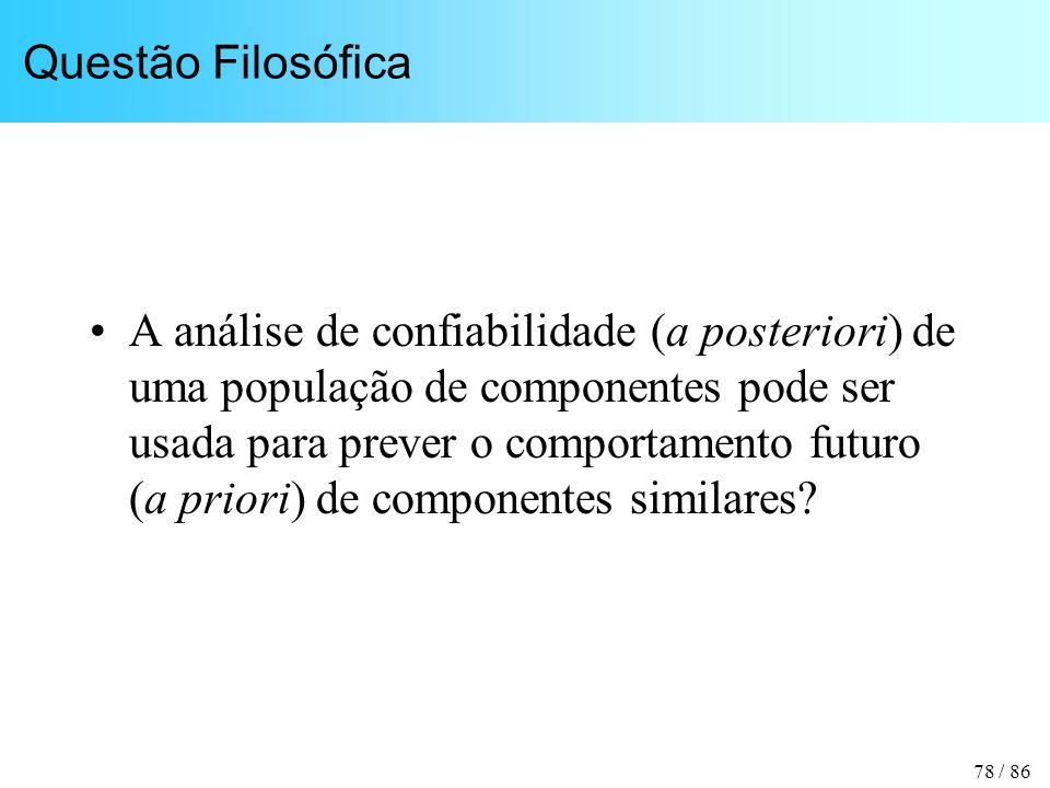 78 / 86 Questão Filosófica A análise de confiabilidade (a posteriori) de uma população de componentes pode ser usada para prever o comportamento futuro (a priori) de componentes similares?