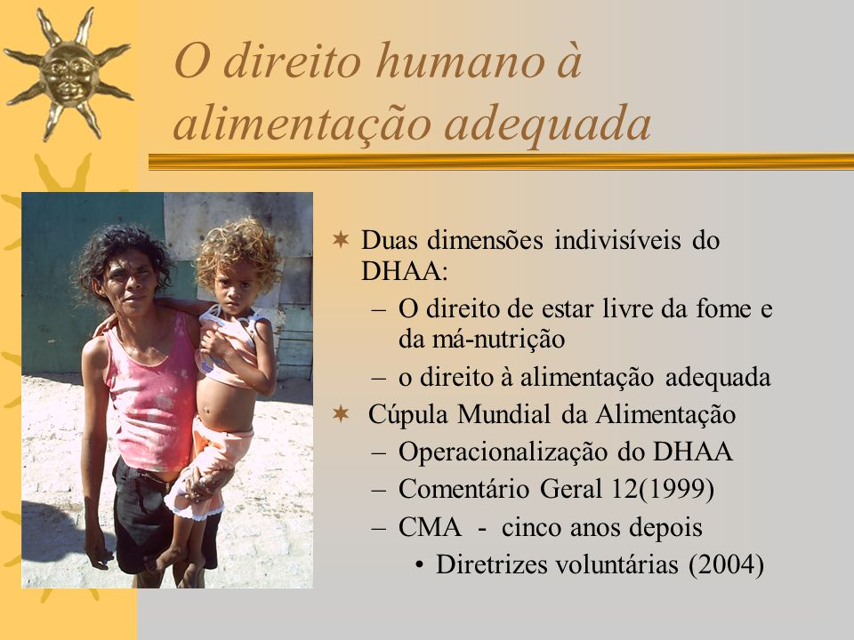 O direito humano à alimentação adequada Duas dimensões indivisíveis do DHAA: –O direito de estar livre da fome e da má-nutrição –o direito à alimentação adequada Cúpula Mundial da Alimentação –Operacionalização do DHAA –Comentário Geral 12(1999) –CMA - cinco anos depois Diretrizes voluntárias (2004)