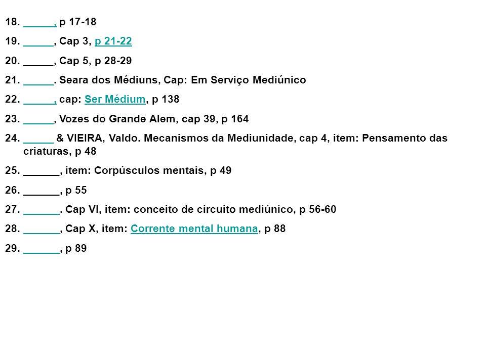 18._____, p 17-18_____, 19._____, Cap 3, p 21-22_____p 21-22 20._____, Cap 5, p 28-29 21._____. Seara dos Médiuns, Cap: Em Serviço Mediúnico_____ 22._