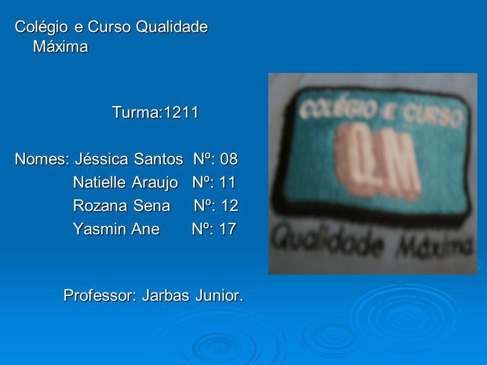 Colégio e Curso Qualidade Máxima Turma:1211 Turma:1211 Nomes: Jéssica Santos Nº: 08 Natielle Araujo Nº: 11 Natielle Araujo Nº: 11 Rozana Sena Nº: 12 R