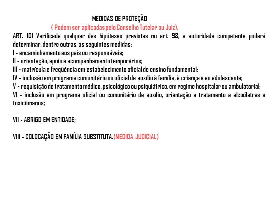 MEDIDAS DE PROTEÇÃO ( Podem ser aplicadas pelo Conselho Tutelar ou Juiz). ART. 101 Verificada qualquer das hipóteses previstas no art. 98, a autoridad