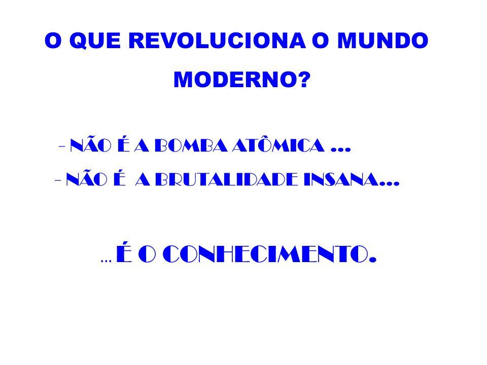 O QUE REVOLUCIONA O MUNDO MODERNO? - NÃO É A BOMBA ATÔMICA... - NÃO É A BRUTALIDADE INSANA...... É O CONHECIMENTO.