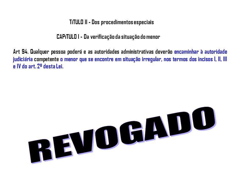 TíTULO II - Dos procedimentos especiais CAPíTULO I - Da verificação da situação do menor Art 94. Qualquer pessoa poderá e as autoridades administrativ