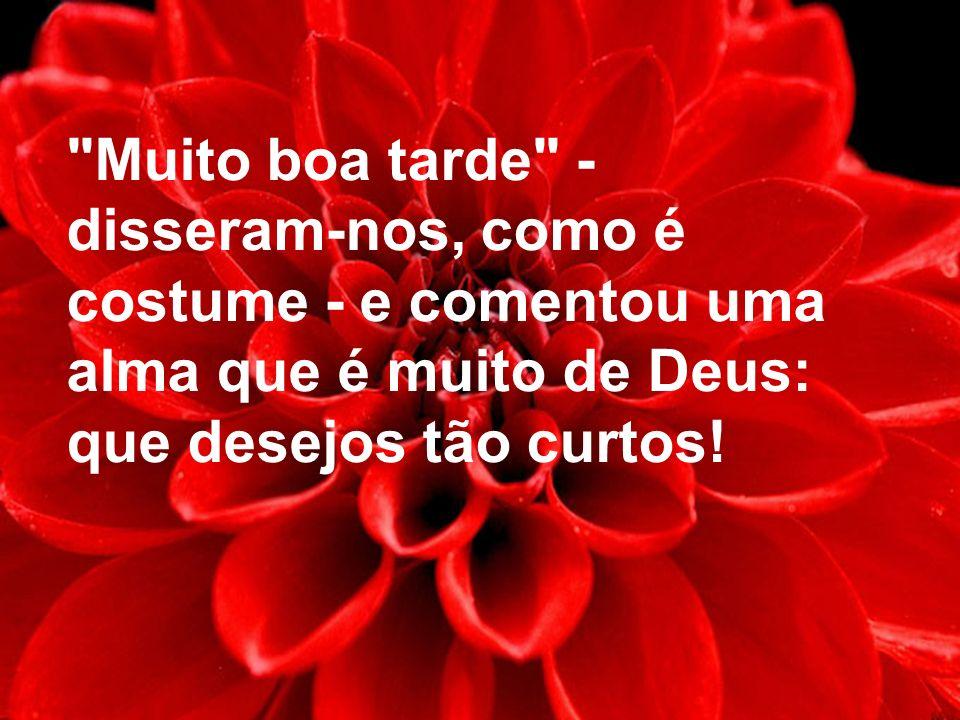 Muito boa tarde - disseram-nos, como é costume - e comentou uma alma que é muito de Deus: que desejos tão curtos!