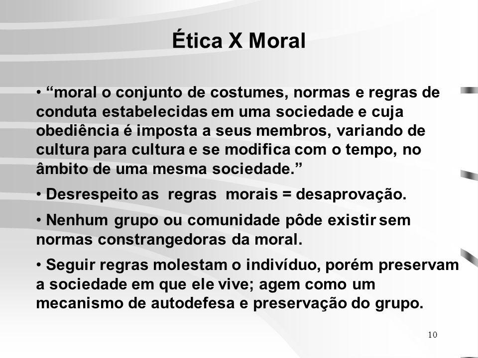 10 Ética X Moral moral o conjunto de costumes, normas e regras de conduta estabelecidas em uma sociedade e cuja obediência é imposta a seus membros, variando de cultura para cultura e se modifica com o tempo, no âmbito de uma mesma sociedade.