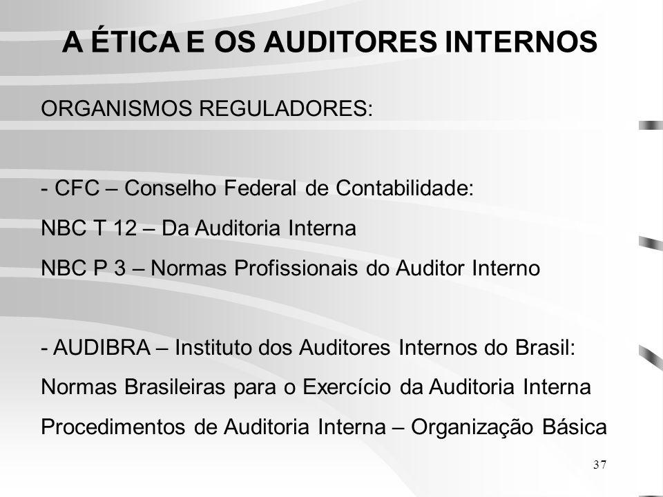 37 A ÉTICA E OS AUDITORES INTERNOS ORGANISMOS REGULADORES: - CFC – Conselho Federal de Contabilidade: NBC T 12 – Da Auditoria Interna NBC P 3 – Normas Profissionais do Auditor Interno - AUDIBRA – Instituto dos Auditores Internos do Brasil: Normas Brasileiras para o Exercício da Auditoria Interna Procedimentos de Auditoria Interna – Organização Básica