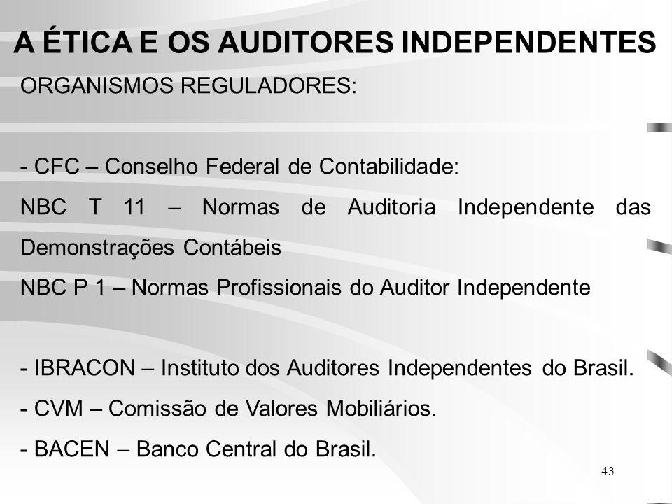 43 A ÉTICA E OS AUDITORES INDEPENDENTES ORGANISMOS REGULADORES: - CFC – Conselho Federal de Contabilidade: NBC T 11 – Normas de Auditoria Independente das Demonstrações Contábeis NBC P 1 – Normas Profissionais do Auditor Independente - IBRACON – Instituto dos Auditores Independentes do Brasil.