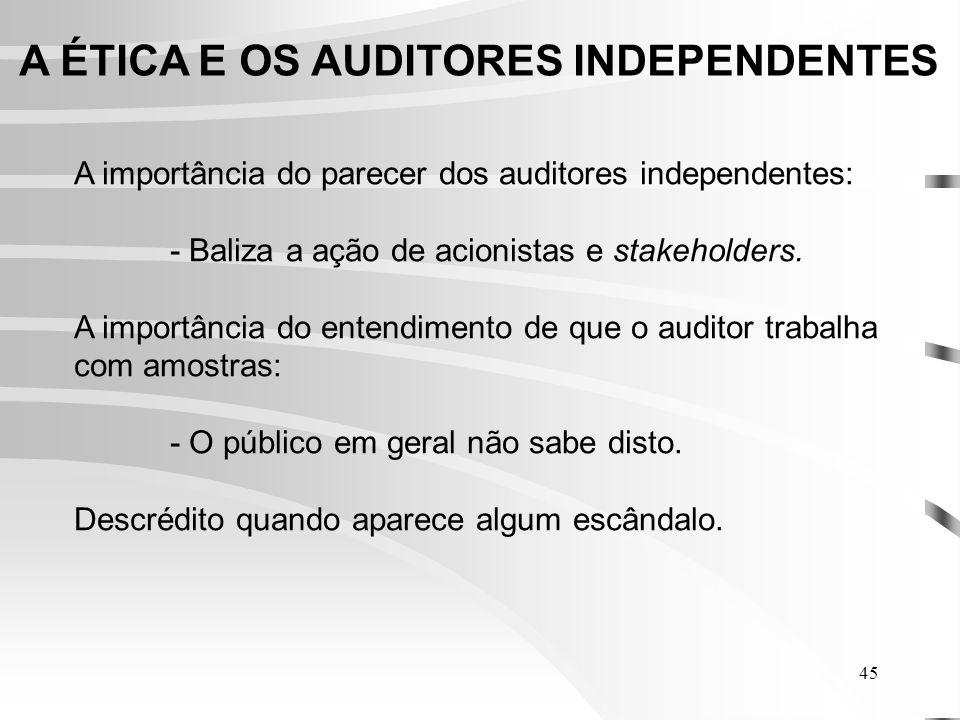 45 A ÉTICA E OS AUDITORES INDEPENDENTES A importância do parecer dos auditores independentes: - Baliza a ação de acionistas e stakeholders.
