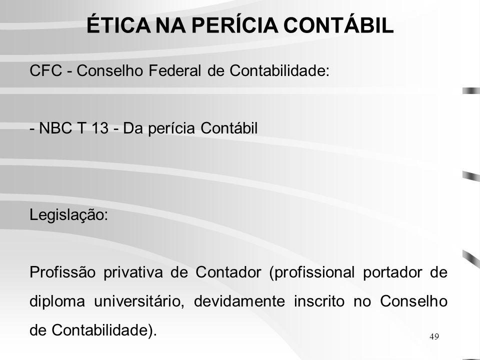 49 ÉTICA NA PERÍCIA CONTÁBIL CFC - Conselho Federal de Contabilidade: - NBC T 13 - Da perícia Contábil Legislação: Profissão privativa de Contador (profissional portador de diploma universitário, devidamente inscrito no Conselho de Contabilidade).