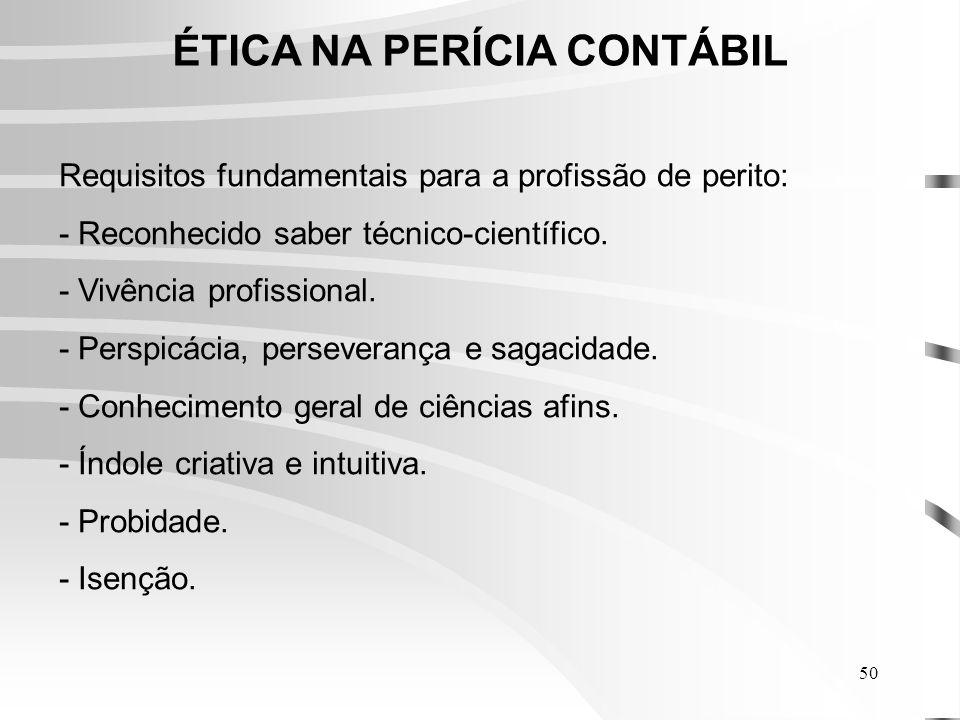 50 ÉTICA NA PERÍCIA CONTÁBIL Requisitos fundamentais para a profissão de perito: - Reconhecido saber técnico-científico.