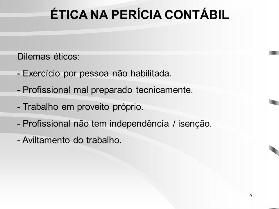 51 ÉTICA NA PERÍCIA CONTÁBIL Dilemas éticos: - Exercício por pessoa não habilitada.