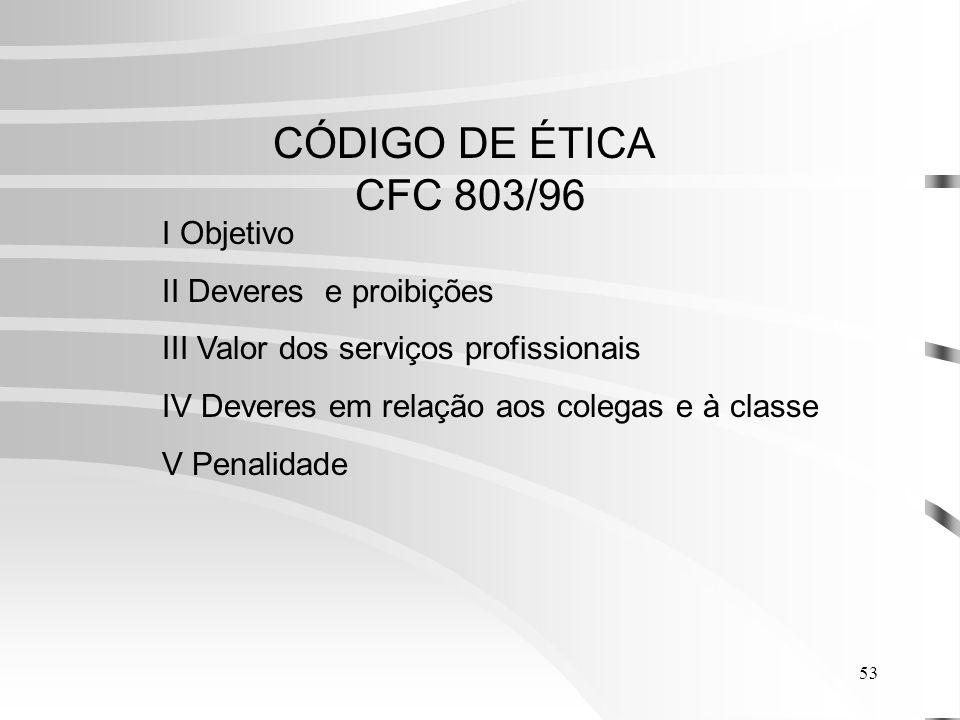 53 CÓDIGO DE ÉTICA CFC 803/96 I Objetivo II Deveres e proibições III Valor dos serviços profissionais IV Deveres em relação aos colegas e à classe V Penalidade
