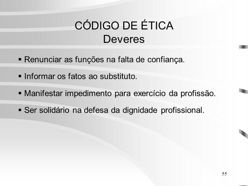 55 CÓDIGO DE ÉTICA Deveres Renunciar as funções na falta de confiança.