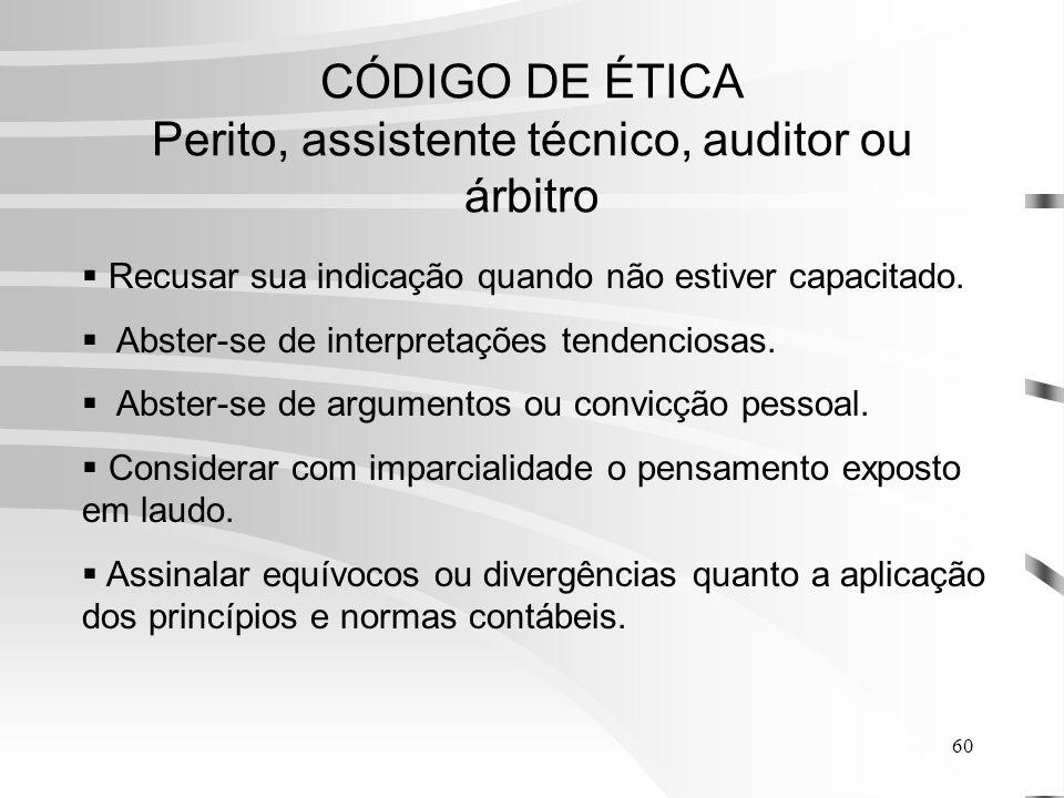 60 CÓDIGO DE ÉTICA Perito, assistente técnico, auditor ou árbitro Recusar sua indicação quando não estiver capacitado.